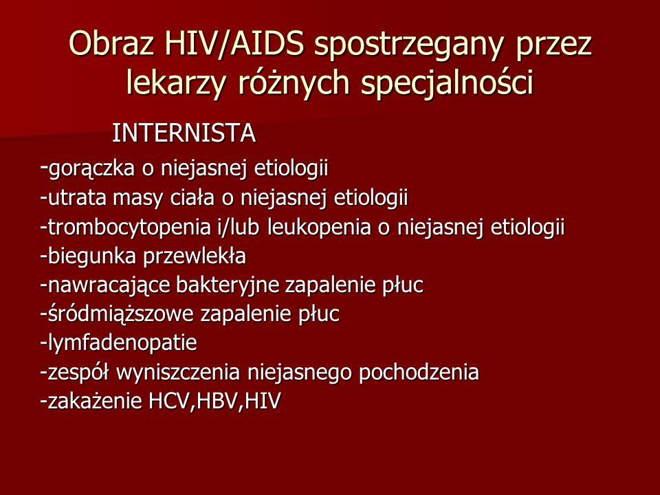 Obraz HIV/AIDS spostrzegany przez lekarzy różnych specjalności INTERNISTA INTERNISTA - gorączka o niejasnej etiologii -utrata masy ciała o niejasnej e