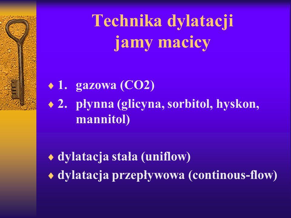 Technika dylatacji jamy macicy 1. gazowa (CO2) 2. płynna (glicyna, sorbitol, hyskon, mannitol) dylatacja stała (uniflow) dylatacja przepływowa (contin