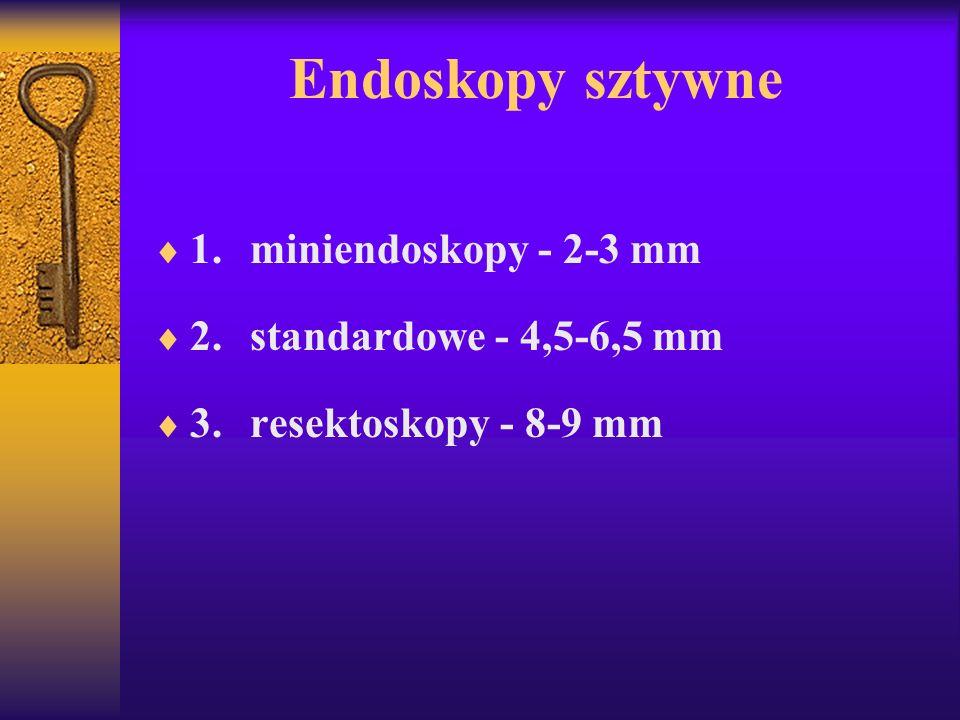 Endoskopy sztywne 1.miniendoskopy - 2-3 mm 2.standardowe - 4,5-6,5 mm 3.resektoskopy - 8-9 mm