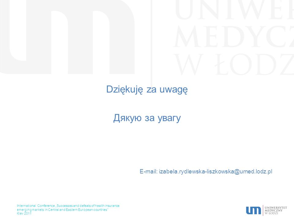 Dziękuję za uwagę Дякую за увагу E-mail: izabela.rydlewska-liszkowska@umed.lodz.pl International Conference Successes and defeats of health insurance emerging markets in Central and Eastern European countries Kiev 2011