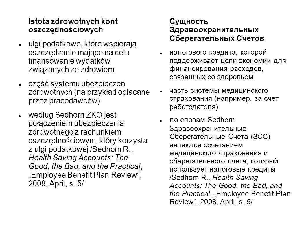 Istota zdrowotnych kont oszczędnościowych ulgi podatkowe, które wspierają oszczędzanie mające na celu finansowanie wydatków związanych ze zdrowiem część systemu ubezpieczeń zdrowotnych (na przykład opłacane przez pracodawców) według Sedhorn ZKO jest połączeniem ubezpieczenia zdrowotnego z rachunkiem oszczędnościowym, który korzysta z ulgi podatkowej /Sedhom R., Health Saving Accounts: The Good, the Bad, and the Practical, Employee Benefit Plan Review, 2008, April, s.
