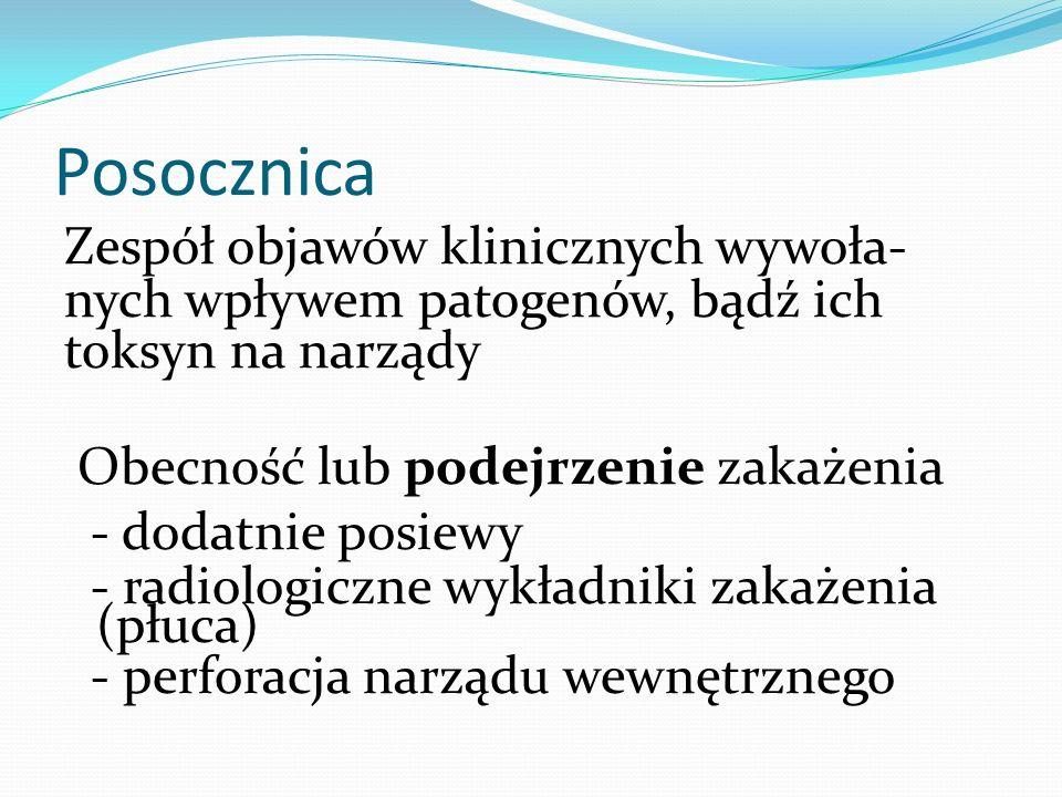 Posocznica Obecność bakterii we krwi Z towarzyszącym zespołem uogólnionej odpowiedzi zapalnej (SIRS): Gorączka lub hypotermia Leukocytoza lub leukopenia Tachykardia Tachypnoe Posocznica = zakażenie + SIRS