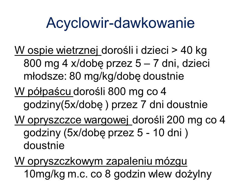 Acyclowir-dawkowanie W ospie wietrznej dorośli i dzieci > 40 kg 800 mg 4 x/dobę przez 5 – 7 dni, dzieci młodsze: 80 mg/kg/dobę doustnie W półpaścu dor