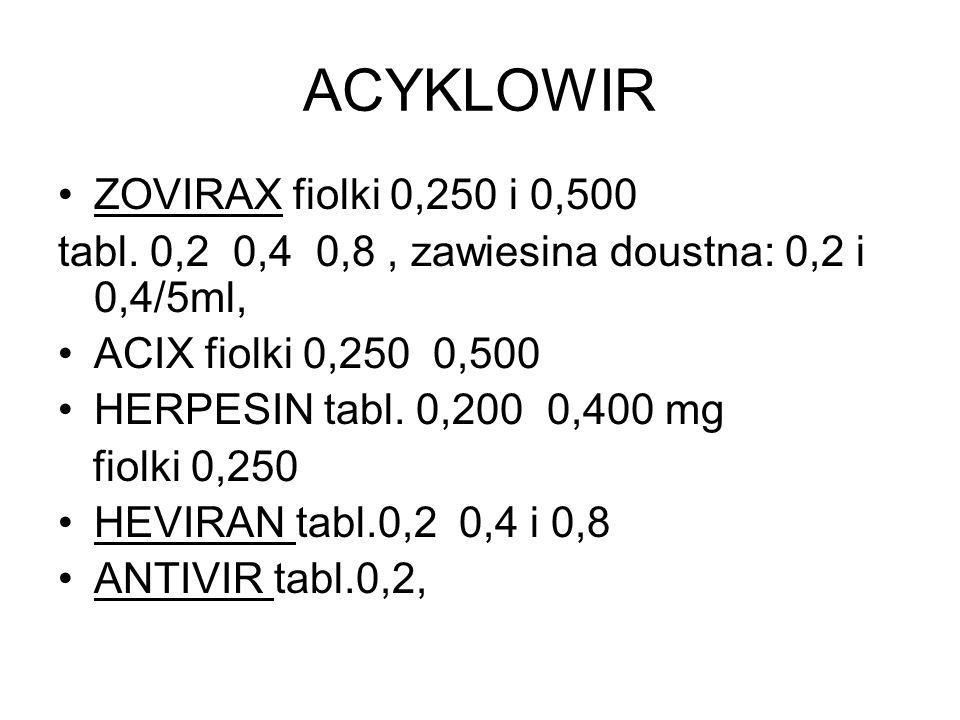 ACYKLOWIR ZOVIRAX fiolki 0,250 i 0,500 tabl. 0,2 0,4 0,8, zawiesina doustna: 0,2 i 0,4/5ml, ACIX fiolki 0,250 0,500 HERPESIN tabl. 0,200 0,400 mg fiol