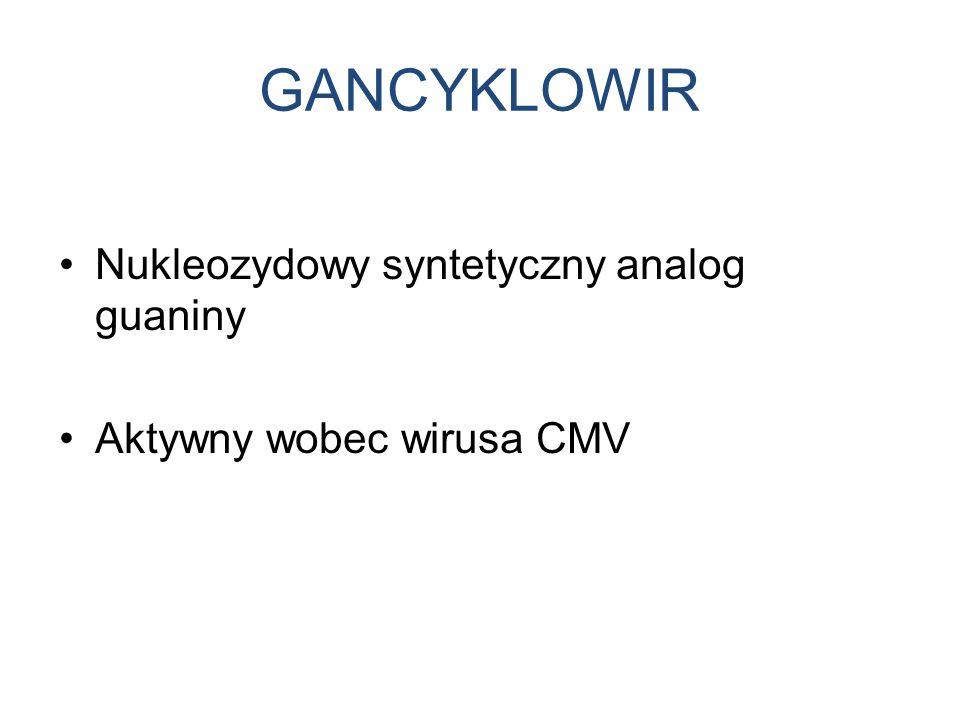 GANCYKLOWIR Nukleozydowy syntetyczny analog guaniny Aktywny wobec wirusa CMV