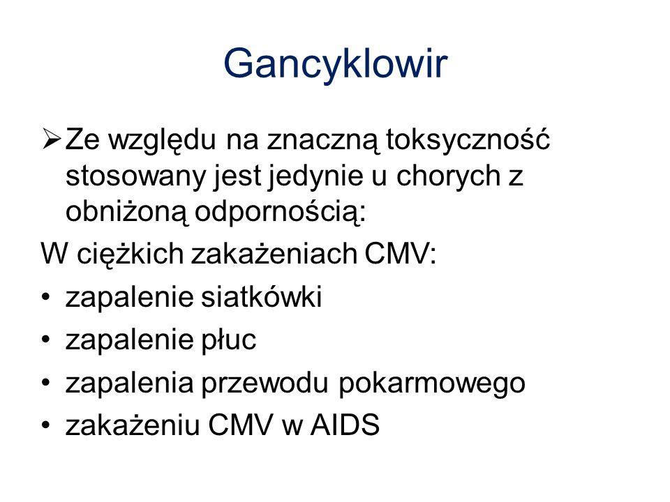 Gancyklowir Ze względu na znaczną toksyczność stosowany jest jedynie u chorych z obniżoną odpornością: W ciężkich zakażeniach CMV: zapalenie siatkówki