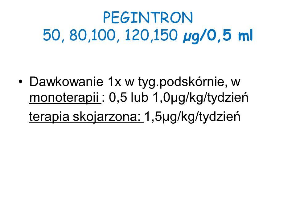 PEGINTRON 50, 80,100, 120,150 µg/0,5 ml Dawkowanie 1x w tyg.podskórnie, w monoterapii : 0,5 lub 1,0µg/kg/tydzień terapia skojarzona: 1,5µg/kg/tydzień