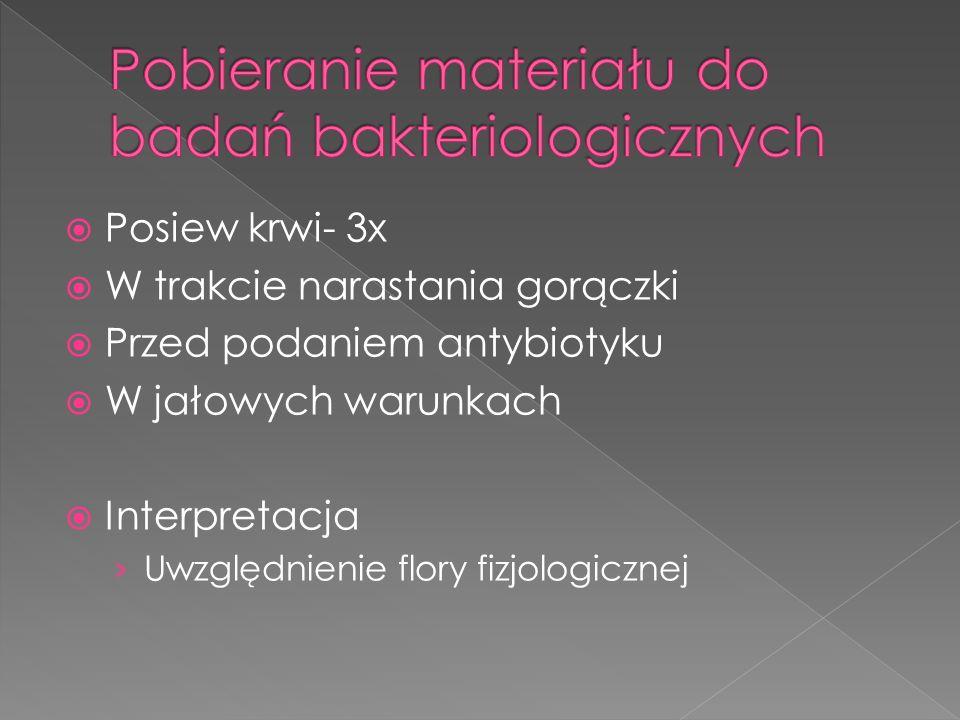 Posiew krwi- 3x W trakcie narastania gorączki Przed podaniem antybiotyku W jałowych warunkach Interpretacja Uwzględnienie flory fizjologicznej