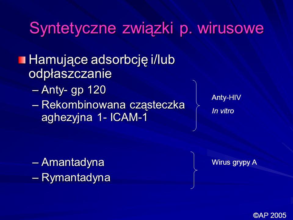 Syntetyczne związki p. wirusowe Hamujące adsorbcję i/lub odpłaszczanie –Anty- gp 120 –Rekombinowana cząsteczka aghezyjna 1- ICAM-1 –Amantadyna –Rymant