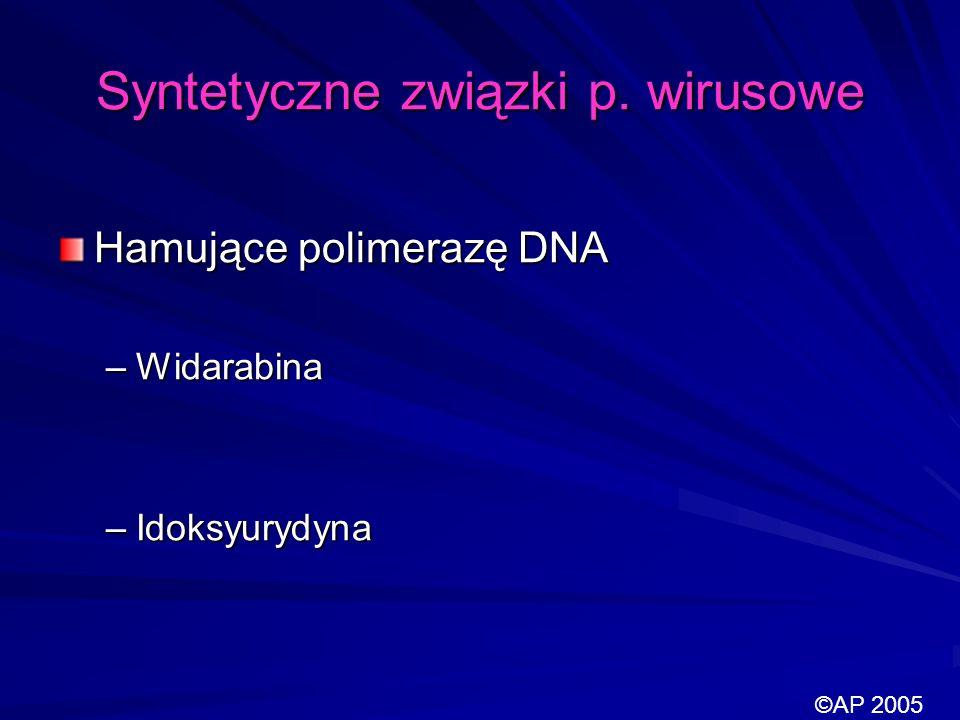 Syntetyczne związki p. wirusowe Hamujące polimerazę DNA –Widarabina –Idoksyurydyna ©AP 2005