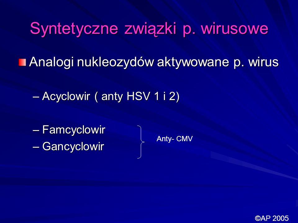 Syntetyczne związki p. wirusowe Analogi nukleozydów aktywowane p. wirus –Acyclowir ( anty HSV 1 i 2) –Famcyclowir –Gancyclowir Anty- CMV ©AP 2005