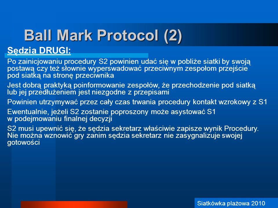 Siatkówka Plażowa 2006 Ball Mark Protocol (2) Sędzia DRUGI: Po zainicjowaniu procedury S2 powinien udać się w pobliże siatki by swoją postawą czy też