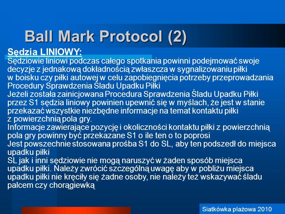 Siatkówka Plażowa 2006 Ball Mark Protocol (2) Sędzia LINIOWY: Sędziowie liniowi podczas całego spotkania powinni podejmować swoje decyzje z jednakową
