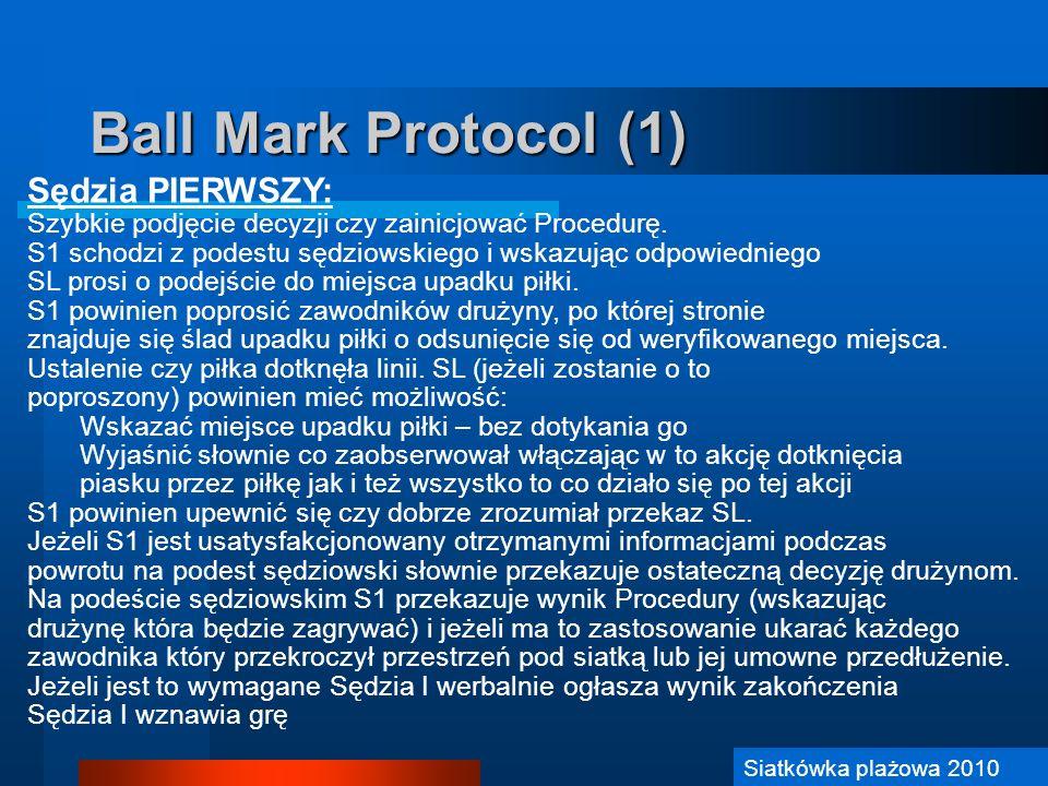 Siatkówka Plażowa 2006 Ball Mark Protocol (2) Sędzia DRUGI: Po zainicjowaniu procedury S2 powinien udać się w pobliże siatki by swoją postawą czy też słownie wyperswadować przeciwnym zespołom przejście pod siatką na stronę przeciwnika Jest dobrą praktyką poinformowanie zespołów, że przechodzenie pod siatką lub jej przedłużeniem jest niezgodne z przepisami Powinien utrzymywać przez cały czas trwania procedury kontakt wzrokowy z S1 Ewentualnie, jeżeli S2 zostanie poproszony może asystować S1 w podejmowaniu finalnej decyzji S2 musi upewnić się, że sędzia sekretarz właściwie zapisze wynik Procedury.