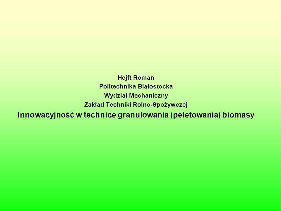 Hejft Roman Politechnika Białostocka Wydział Mechaniczny Zakład Techniki Rolno-Spożywczej Innowacyjność w technice granulowania (peletowania) biomasy