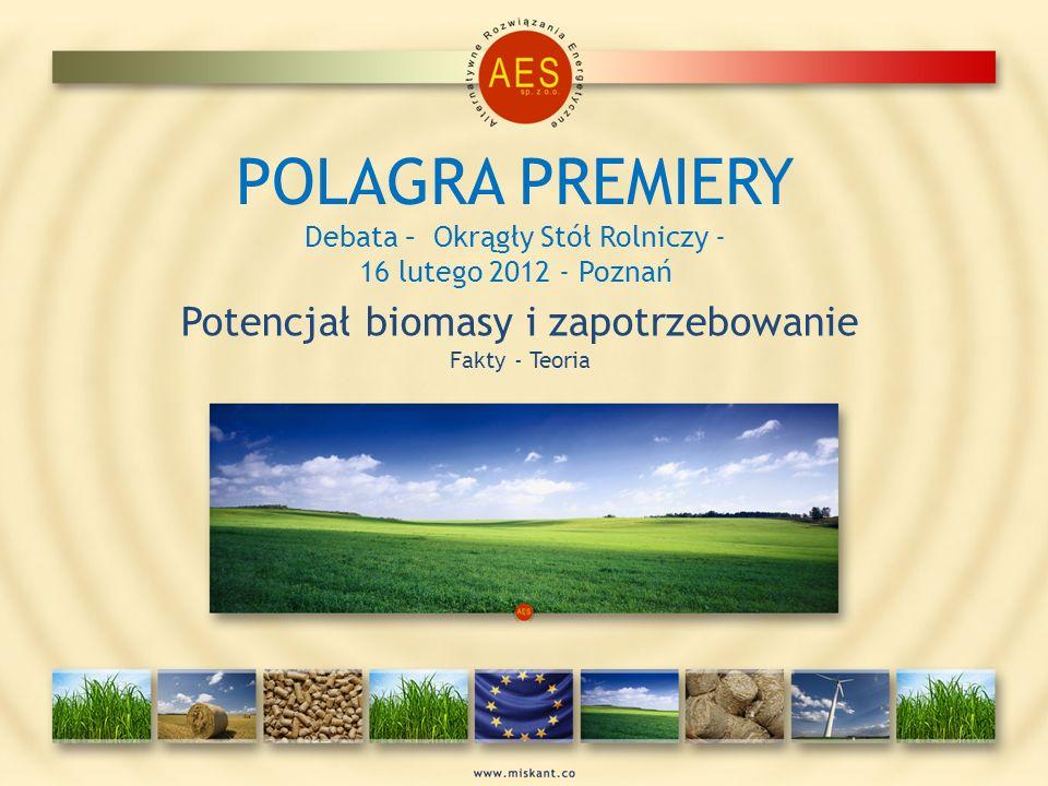 POLAGRA PREMIERY Debata – Okrągły Stół Rolniczy - 16 lutego 2012 - Poznań Potencjał biomasy i zapotrzebowanie Fakty - Teoria