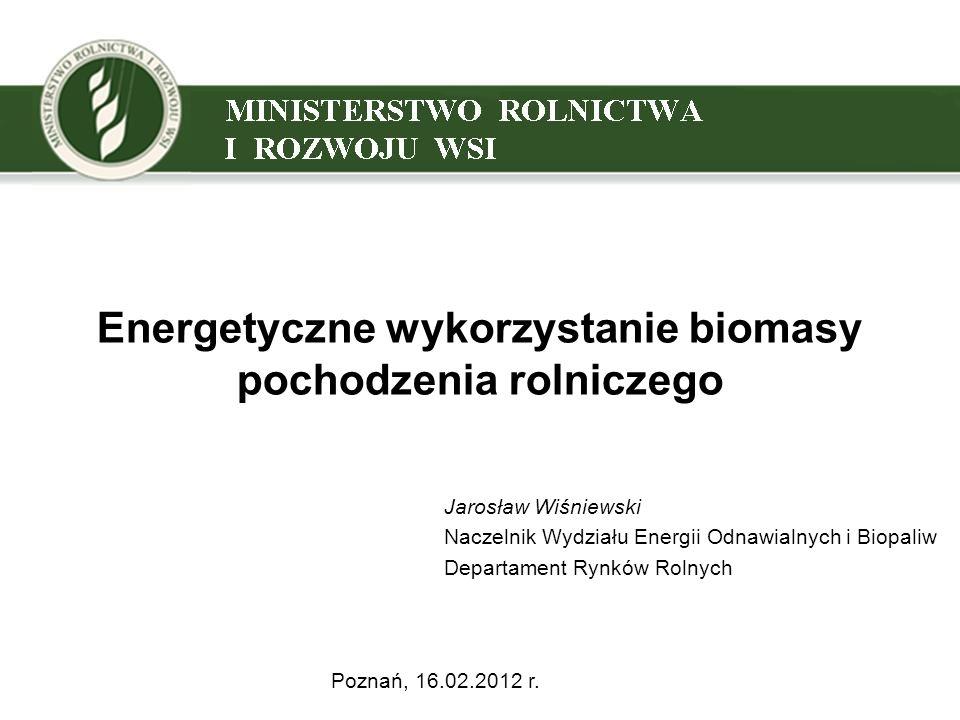 Energetyczne wykorzystanie biomasy pochodzenia rolniczego Jarosław Wiśniewski Naczelnik Wydziału Energii Odnawialnych i Biopaliw Departament Rynków Rolnych Poznań, 16.02.2012 r.