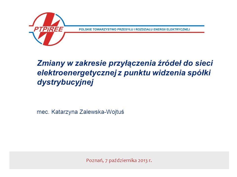 Poznań, 7 października 2013 r. Zmiany w zakresie przyłączenia źródeł do sieci elektroenergetycznej z punktu widzenia spółki dystrybucyjnej mec. Katarz