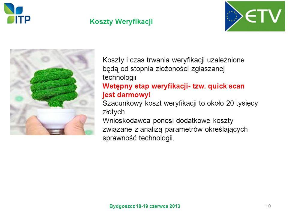 Bydgoszcz 18-19 czerwca 2013 10 Koszty Weryfikacji Koszty i czas trwania weryfikacji uzależnione będą od stopnia złożoności zgłaszanej technologii Wst