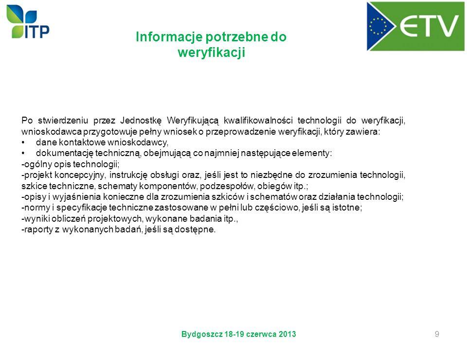Bydgoszcz 18-19 czerwca 2013 9 Informacje potrzebne do weryfikacji Po stwierdzeniu przez Jednostkę Weryfikującą kwalifikowalności technologii do weryf