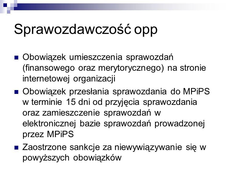 Sprawozdawczość opp Obowiązek umieszczenia sprawozdań (finansowego oraz merytorycznego) na stronie internetowej organizacji Obowiązek przesłania sprawozdania do MPiPS w terminie 15 dni od przyjęcia sprawozdania oraz zamieszczenie sprawozdań w elektronicznej bazie sprawozdań prowadzonej przez MPiPS Zaostrzone sankcje za niewywiązywanie się w powyższych obowiązków