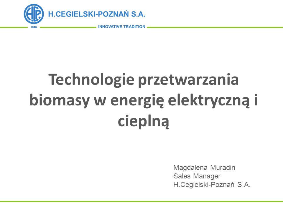 Technologie przetwarzania biomasy w energię elektryczną i cieplną Magdalena Muradin Sales Manager H.Cegielski-Poznań S.A.