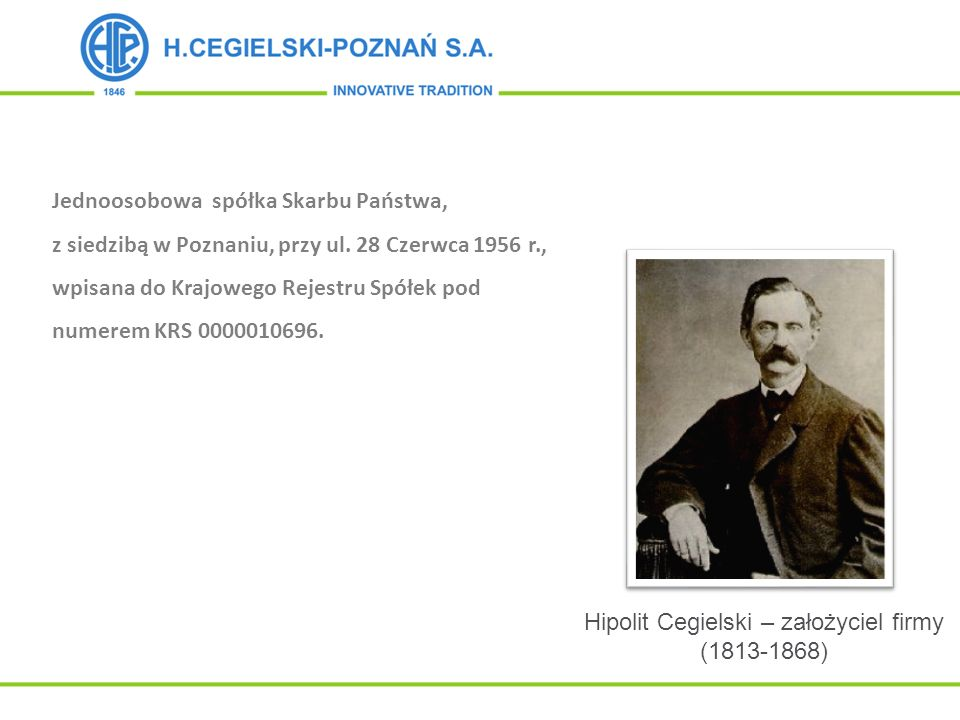 Hipolit Cegielski – założyciel firmy (1813-1868) Jednoosobowa spółka Skarbu Państwa, z siedzibą w Poznaniu, przy ul. 28 Czerwca 1956 r., wpisana do Kr