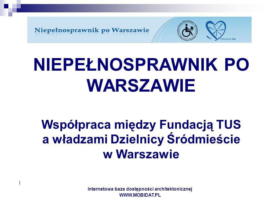 I Internetowa baza dostępności architektonicznej WWW.MOBIDAT.PL NIEPEŁNOSPRAWNIK PO WARSZAWIE Współpraca między Fundacją TUS a władzami Dzielnicy Śródmieście w Warszawie
