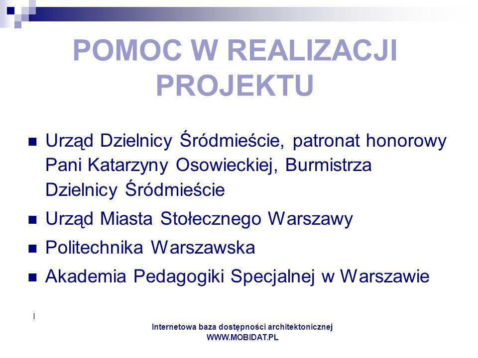 I Internetowa baza dostępności architektonicznej WWW.MOBIDAT.PL POMOC W REALIZACJI PROJEKTU Urząd Dzielnicy Śródmieście, patronat honorowy Pani Katarzyny Osowieckiej, Burmistrza Dzielnicy Śródmieście Urząd Miasta Stołecznego Warszawy Politechnika Warszawska Akademia Pedagogiki Specjalnej w Warszawie