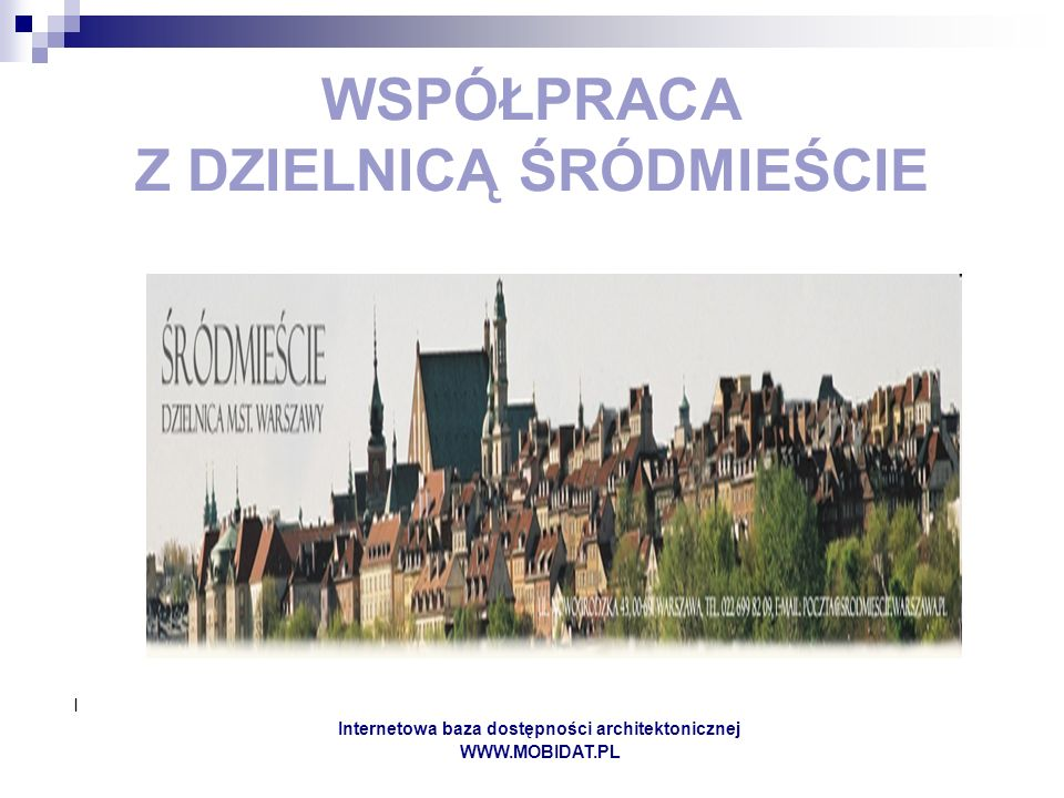 I Internetowa baza dostępności architektonicznej WWW.MOBIDAT.PL WSPÓŁPRACA Z DZIELNICĄ ŚRÓDMIEŚCIE