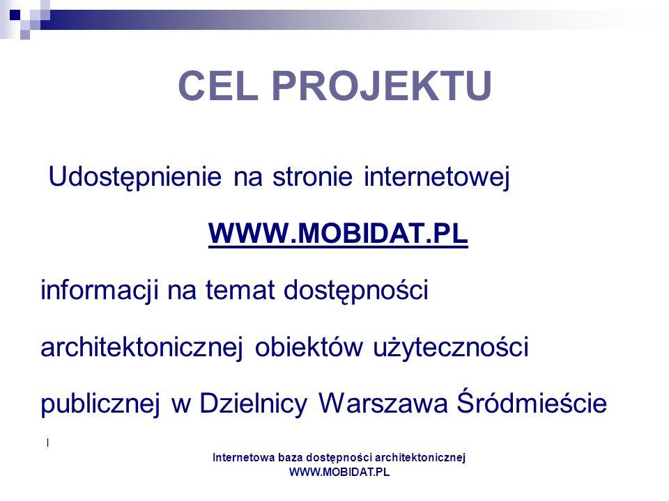 I Internetowa baza dostępności architektonicznej WWW.MOBIDAT.PL CEL PROJEKTU Udostępnienie na stronie internetowej WWW.MOBIDAT.PL informacji na temat dostępności architektonicznej obiektów użyteczności publicznej w Dzielnicy Warszawa Śródmieście