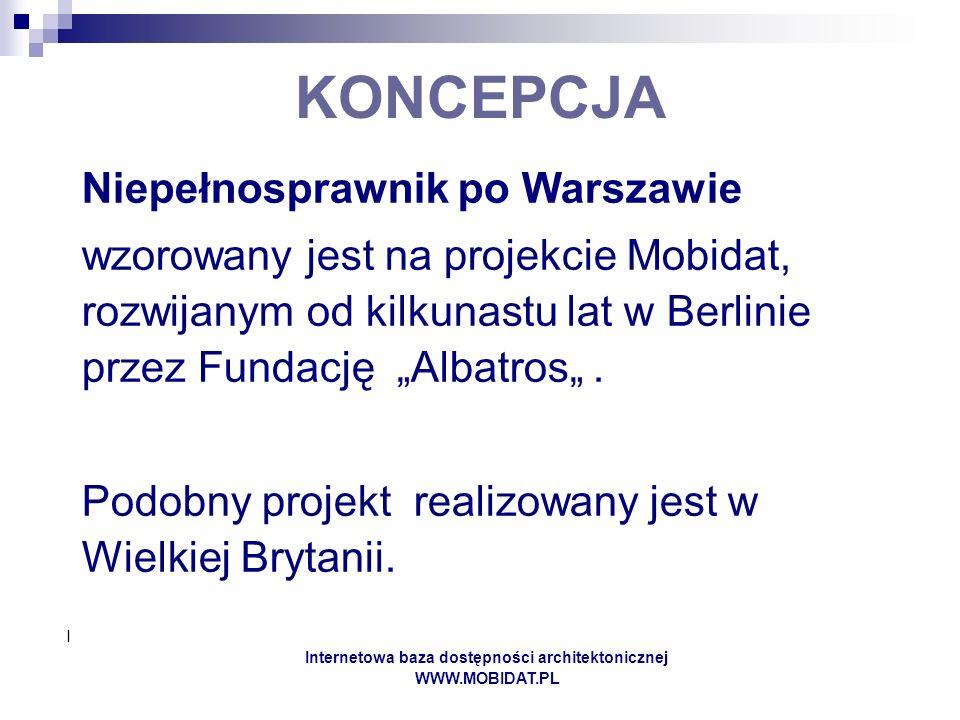I Internetowa baza dostępności architektonicznej WWW.MOBIDAT.PL KONCEPCJA Niepełnosprawnik po Warszawie wzorowany jest na projekcie Mobidat, rozwijanym od kilkunastu lat w Berlinie przez Fundację Albatros.