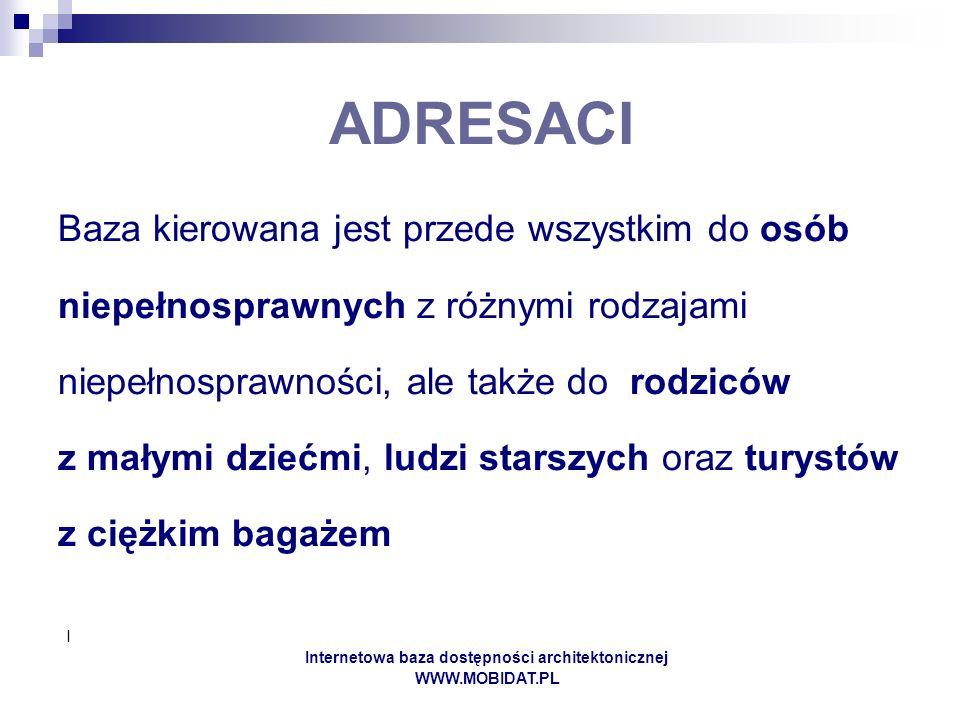 I Internetowa baza dostępności architektonicznej WWW.MOBIDAT.PL ADRESACI Baza kierowana jest przede wszystkim do osób niepełnosprawnych z różnymi rodz