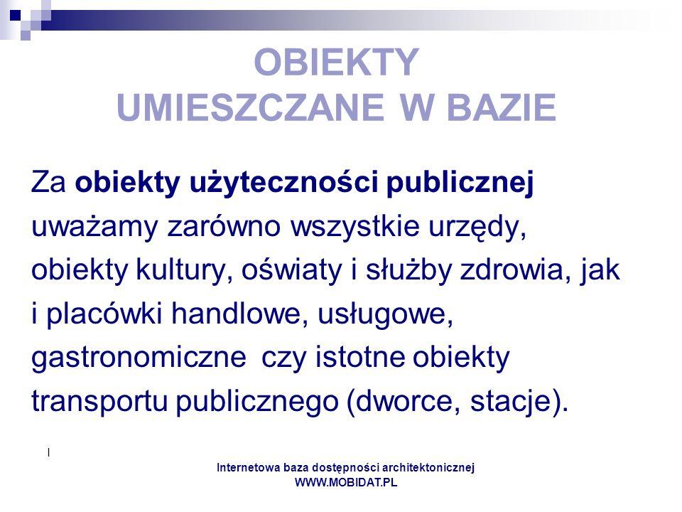 I Internetowa baza dostępności architektonicznej WWW.MOBIDAT.PL OBIEKTY UMIESZCZANE W BAZIE Za obiekty użyteczności publicznej uważamy zarówno wszystk