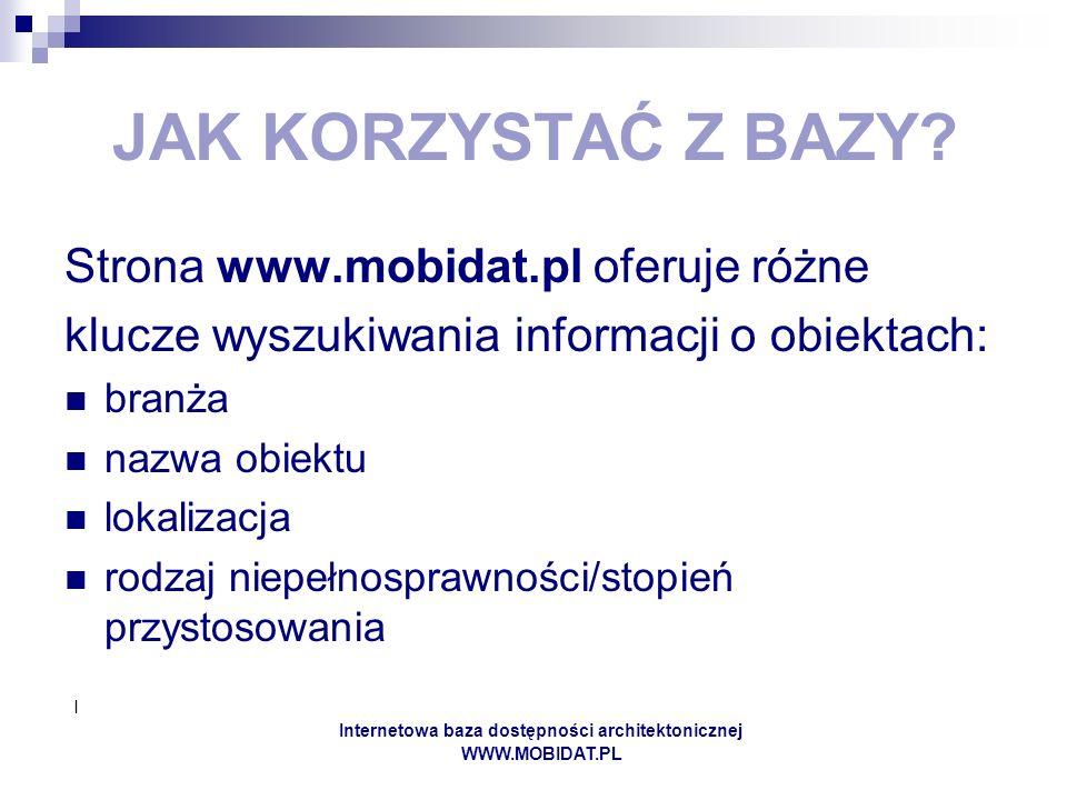 I Internetowa baza dostępności architektonicznej WWW.MOBIDAT.PL JAK KORZYSTAĆ Z BAZY? Strona www.mobidat.pl oferuje różne klucze wyszukiwania informac