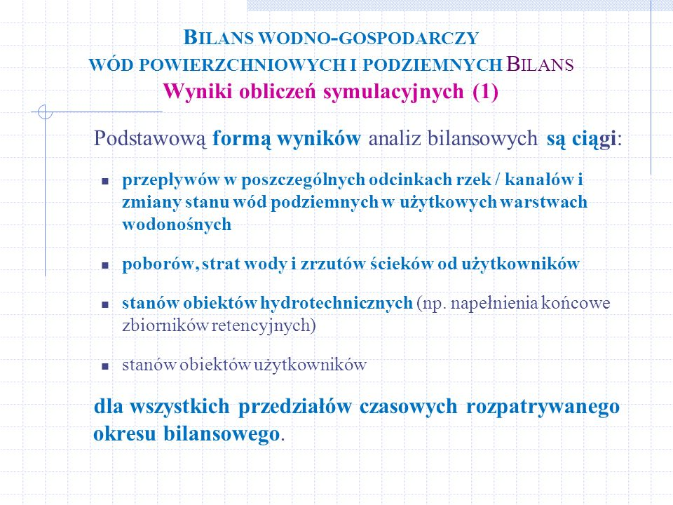 B ILANS WODNO - GOSPODARCZY WÓD POWIERZCHNIOWYCH I PODZIEMNYCH B ILANS Wyniki obliczeń symulacyjnych (1) Podstawową formą wyników analiz bilansowych s