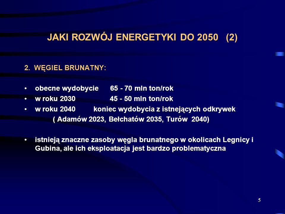 5 JAKI ROZWÓJ ENERGETYKI DO 2050 (2) 2. WĘGIEL BRUNATNY: obecne wydobycie 65 - 70 mln ton/rok w roku 203045 - 50 mln ton/rok w roku 2040 koniec wydoby