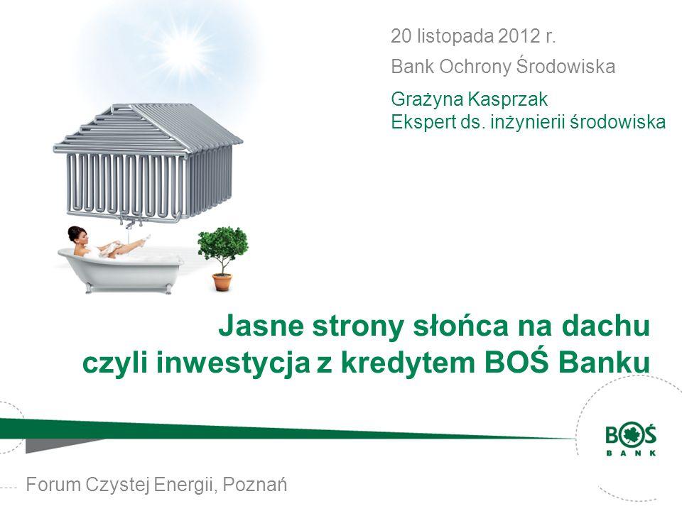 Forum Czystej Energii, Poznań 20 listopada 2012 r. Bank Ochrony Środowiska Grażyna Kasprzak Ekspert ds. inżynierii środowiska Jasne strony słońca na d
