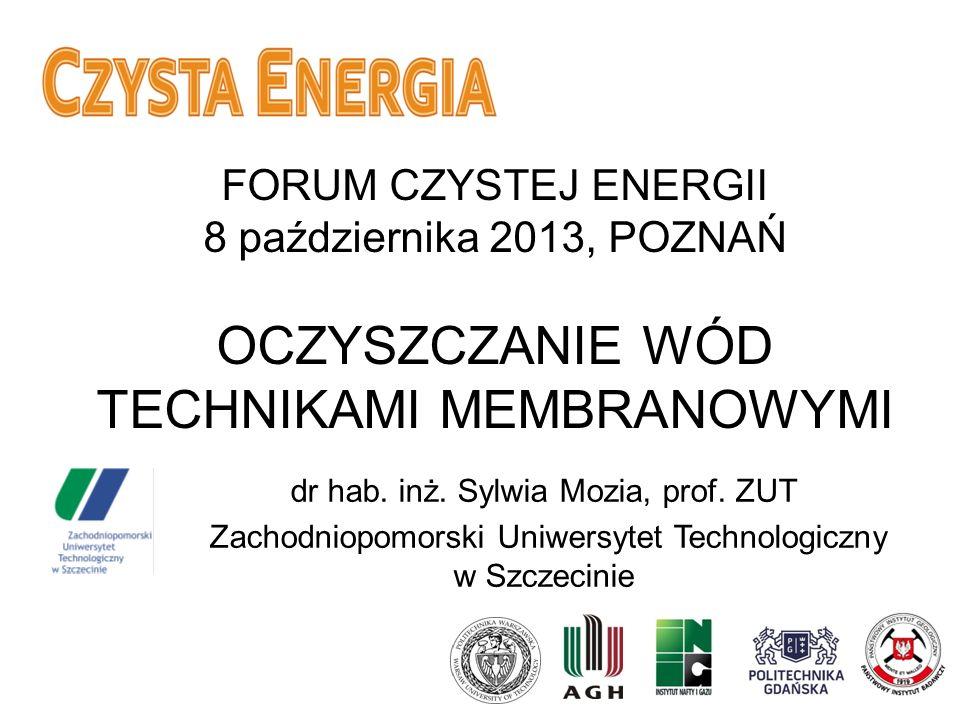 FORUM CZYSTEJ ENERGII 8 października 2013, POZNAŃ OCZYSZCZANIE WÓD TECHNIKAMI MEMBRANOWYMI dr hab. inż. Sylwia Mozia, prof. ZUT Zachodniopomorski Uniw