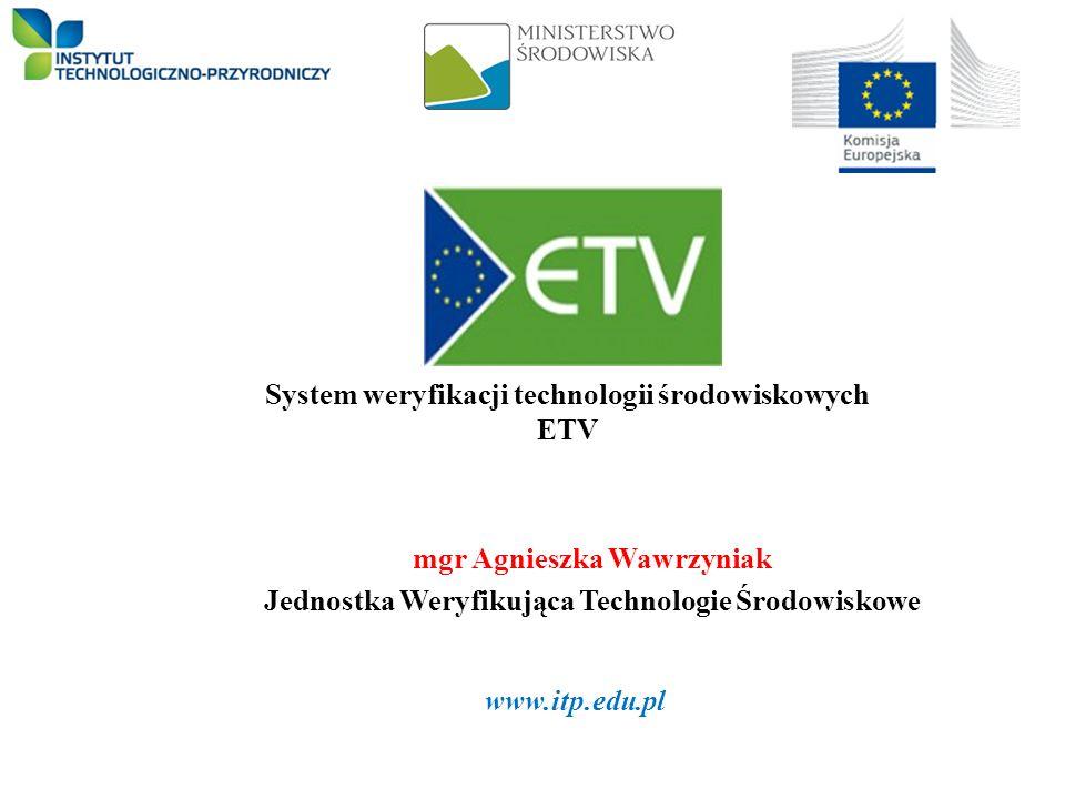 System weryfikacji technologii środowiskowych ETV mgr Agnieszka Wawrzyniak Jednostka Weryfikująca Technologie Środowiskowe 1 www.itp.edu.pl