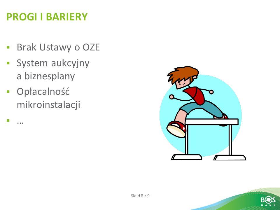 Slajd 8 z 9 PROGI I BARIERY Brak Ustawy o OZE System aukcyjny a biznesplany Opłacalność mikroinstalacji …