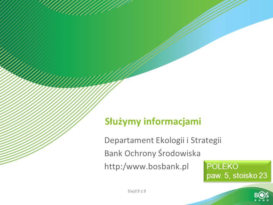 Slajd 9 z 9 Służymy informacjami Departament Ekologii i Strategii Bank Ochrony Środowiska http:/www.bosbank.pl POLEKO paw. 5, stoisko 23 POLEKO paw. 5