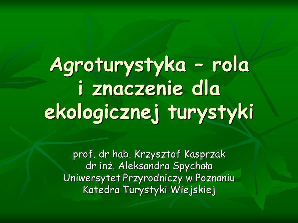 Agroturystyka – rola i znaczenie dla ekologicznej turystyki prof. dr hab. Krzysztof Kasprzak dr inż. Aleksandra Spychała Uniwersytet Przyrodniczy w Po