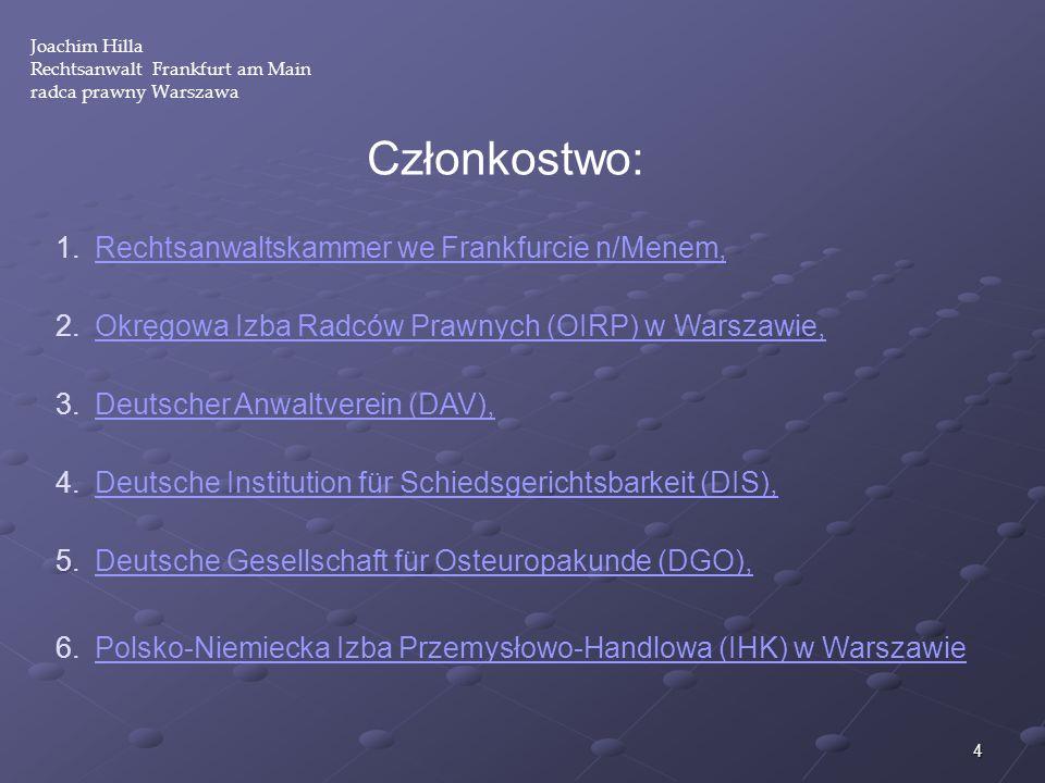 4 Joachim Hilla Rechtsanwalt Frankfurt am Main radca prawny Warszawa Członkostwo: 1.Rechtsanwaltskammer we Frankfurcie n/Menem,Rechtsanwaltskammer we