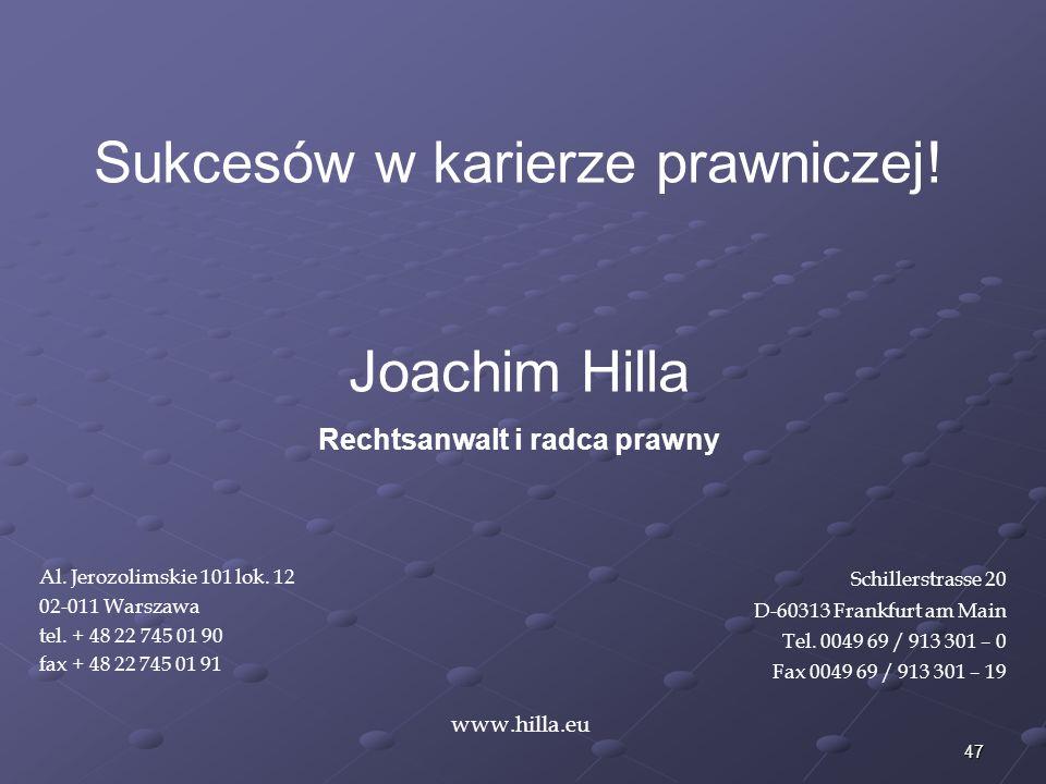 47 www.hilla.eu Sukcesów w karierze prawniczej! Joachim Hilla Rechtsanwalt i radca prawny Al. Jerozolimskie 101 lok. 12 02-011 Warszawa tel. + 48 22 7
