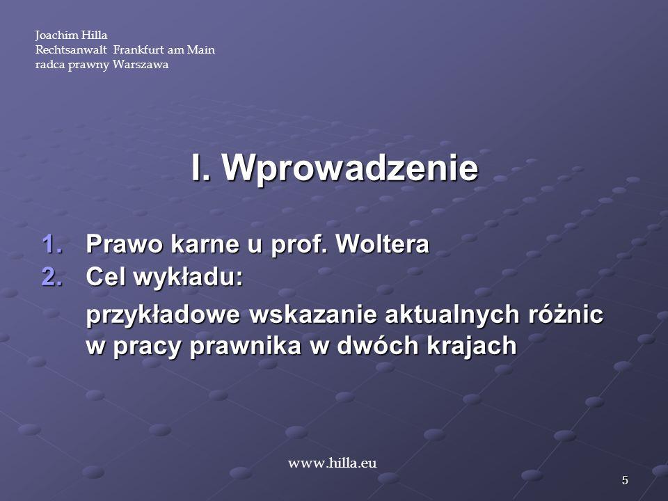 5 I. Wprowadzenie 1.Prawo karne u prof. Woltera 2.Cel wykładu: przykładowe wskazanie aktualnych różnic w pracy prawnika w dwóch krajach www.hilla.eu J