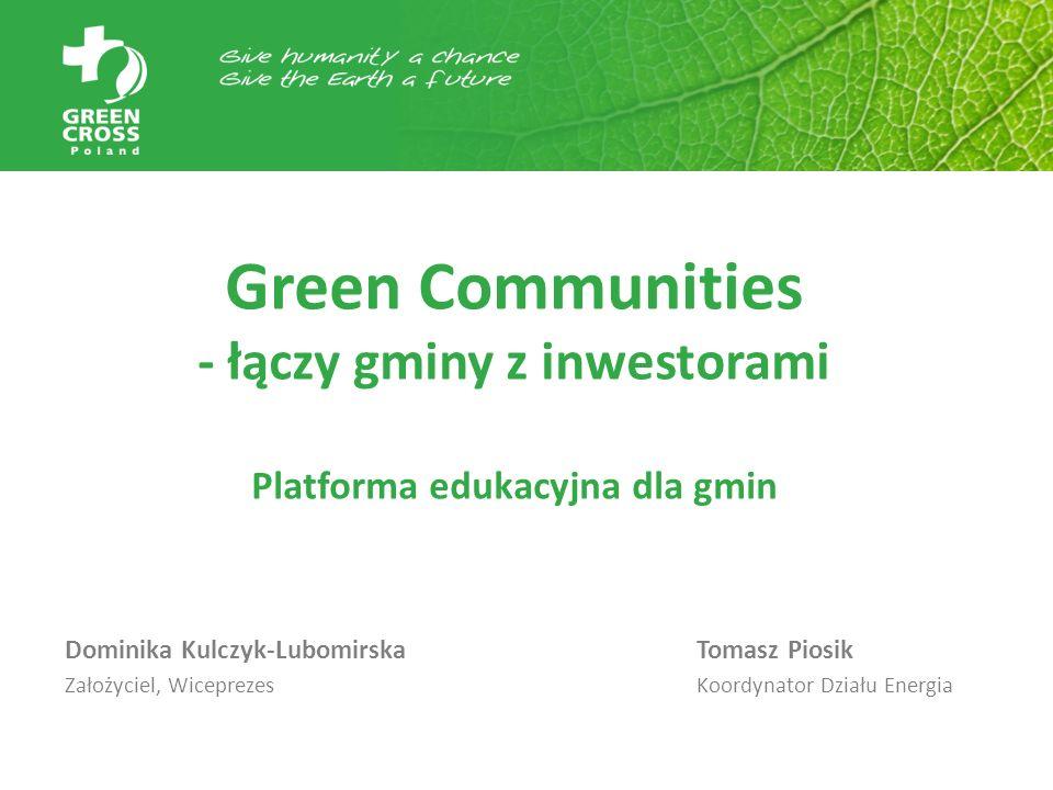 Green Communities - łączy gminy z inwestorami Platforma edukacyjna dla gmin Dominika Kulczyk-Lubomirska Tomasz Piosik Założyciel, WiceprezesKoordynato