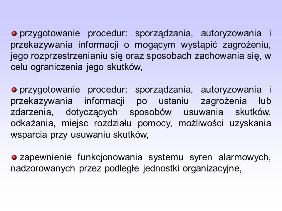 przygotowanie procedur: sporządzania, autoryzowania i przekazywania informacji o mogącym wystąpić zagrożeniu, jego rozprzestrzenianiu się oraz sposobach zachowania się, w celu ograniczenia jego skutków, przygotowanie procedur: sporządzania, autoryzowania i przekazywania informacji po ustaniu zagrożenia lub zdarzenia, dotyczących sposobów usuwania skutków, odkażania, miejsc rozdziału pomocy, możliwości uzyskania wsparcia przy usuwaniu skutków, zapewnienie funkcjonowania systemu syren alarmowych, nadzorowanych przez podległe jednostki organizacyjne,
