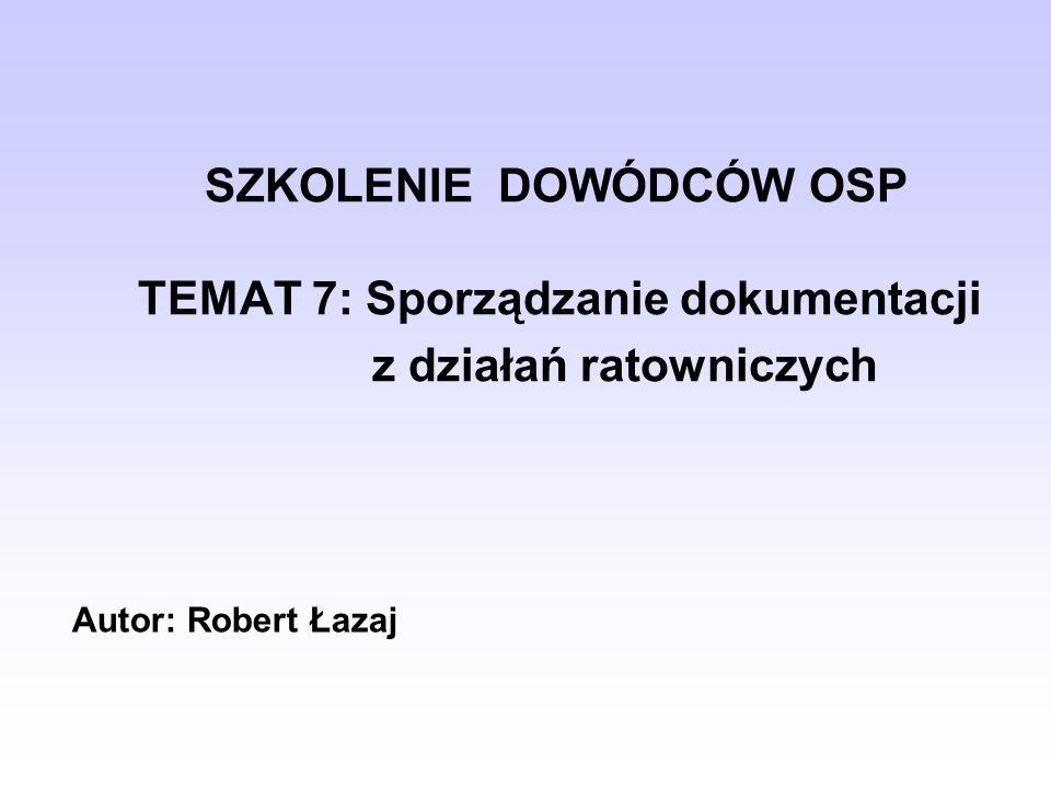 SZKOLENIE DOWÓDCÓW OSP TEMAT 7: Sporządzanie dokumentacji z działań ratowniczych Autor: Robert Łazaj