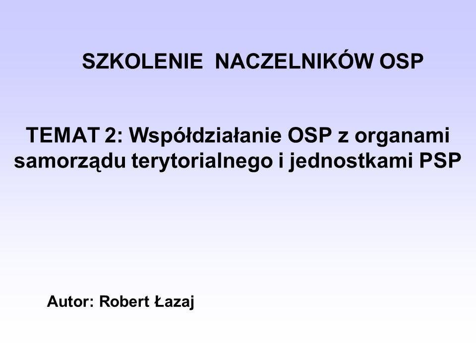 SZKOLENIE NACZELNIKÓW OSP TEMAT 2: Współdziałanie OSP z organami samorządu terytorialnego i jednostkami PSP Autor: Robert Łazaj